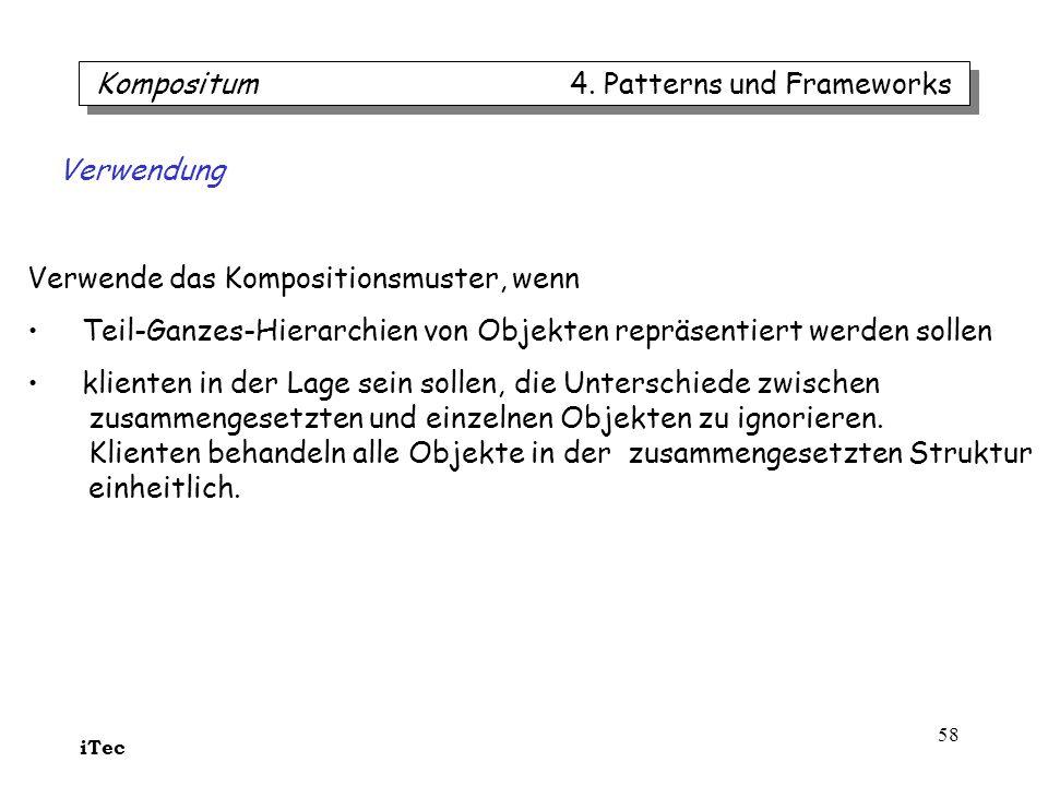 iTec 58 Kompositum 4. Patterns und Frameworks Verwende das Kompositionsmuster, wenn Teil-Ganzes-Hierarchien von Objekten repräsentiert werden sollen k