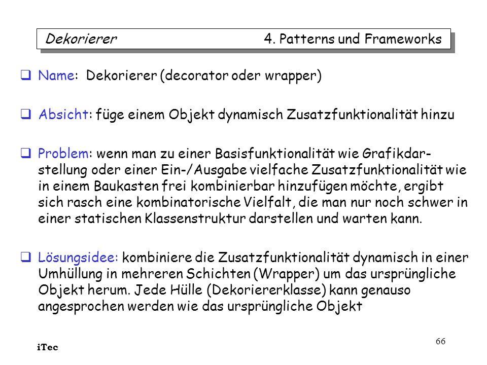 iTec 66 Name: Dekorierer (decorator oder wrapper) Absicht: füge einem Objekt dynamisch Zusatzfunktionalität hinzu Problem: wenn man zu einer Basisfunk