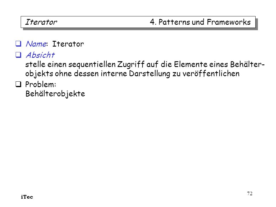 iTec 72 Name: Iterator Absicht stelle einen sequentiellen Zugriff auf die Elemente eines Behälter- objekts ohne dessen interne Darstellung zu veröffen