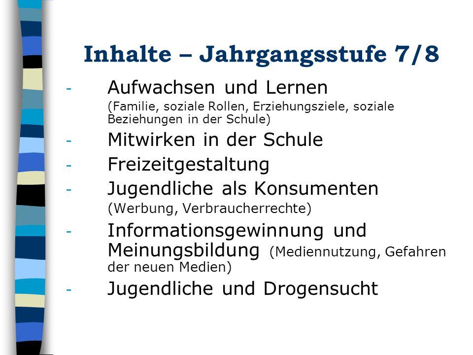 Inhalte – Jahrgangsstufe 7/8 - Aufwachsen und Lernen (Familie, soziale Rollen, Erziehungsziele, soziale Beziehungen in der Schule) - Mitwirken in der