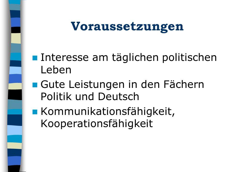 Voraussetzungen Interesse am täglichen politischen Leben Gute Leistungen in den Fächern Politik und Deutsch Kommunikationsfähigkeit, Kooperationsfähigkeit