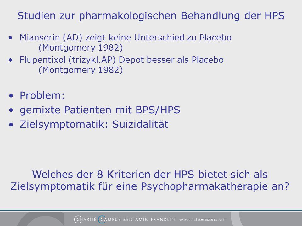 Studien zur pharmakologischen Behandlung der HPS Mianserin (AD) zeigt keine Unterschied zu Placebo (Montgomery 1982) Flupentixol (trizykl.AP) Depot besser als Placebo (Montgomery 1982) Problem: gemixte Patienten mit BPS/HPS Zielsymptomatik: Suizidalität Welches der 8 Kriterien der HPS bietet sich als Zielsymptomatik für eine Psychopharmakatherapie an?
