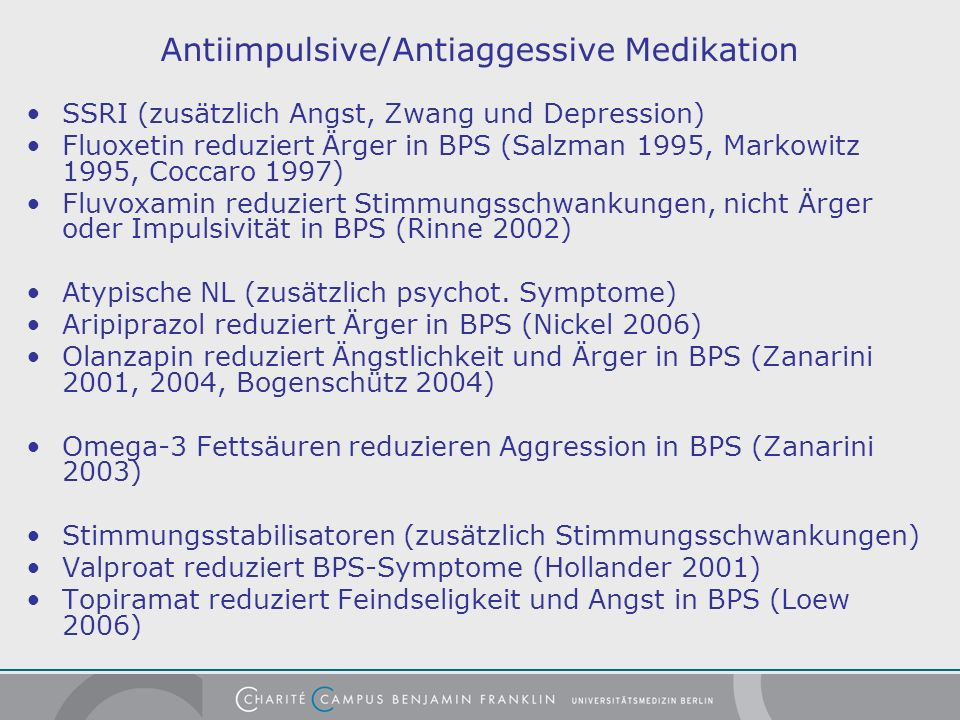 Antiimpulsive/Antiaggessive Medikation SSRI (zusätzlich Angst, Zwang und Depression) Fluoxetin reduziert Ärger in BPS (Salzman 1995, Markowitz 1995, Coccaro 1997) Fluvoxamin reduziert Stimmungsschwankungen, nicht Ärger oder Impulsivität in BPS (Rinne 2002) Atypische NL (zusätzlich psychot.