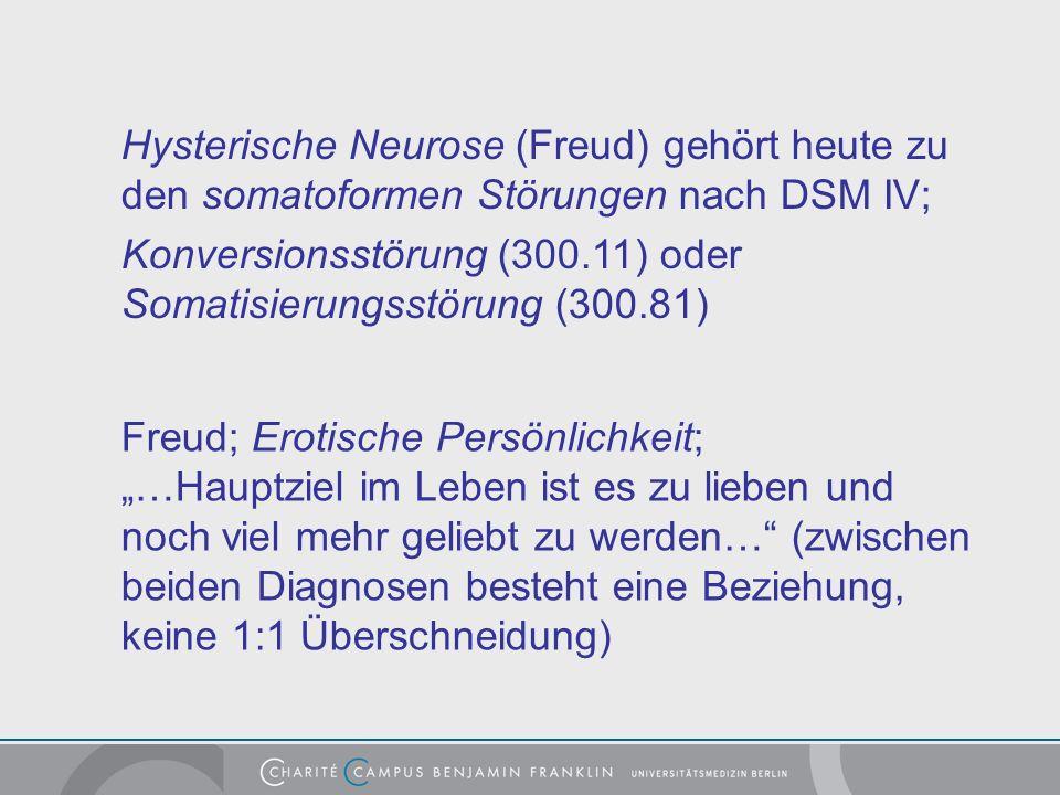 Hysterische Neurose (Freud) gehört heute zu den somatoformen Störungen nach DSM IV; Konversionsstörung (300.11) oder Somatisierungsstörung (300.81) Freud; Erotische Persönlichkeit; …Hauptziel im Leben ist es zu lieben und noch viel mehr geliebt zu werden… (zwischen beiden Diagnosen besteht eine Beziehung, keine 1:1 Überschneidung)