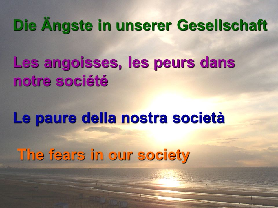 Die Ängste in unserer Gesellschaft Les angoisses, les peurs dans notre société Les angoisses, les peurs dans notre société Le paure della nostra società The fears in our society The fears in our society