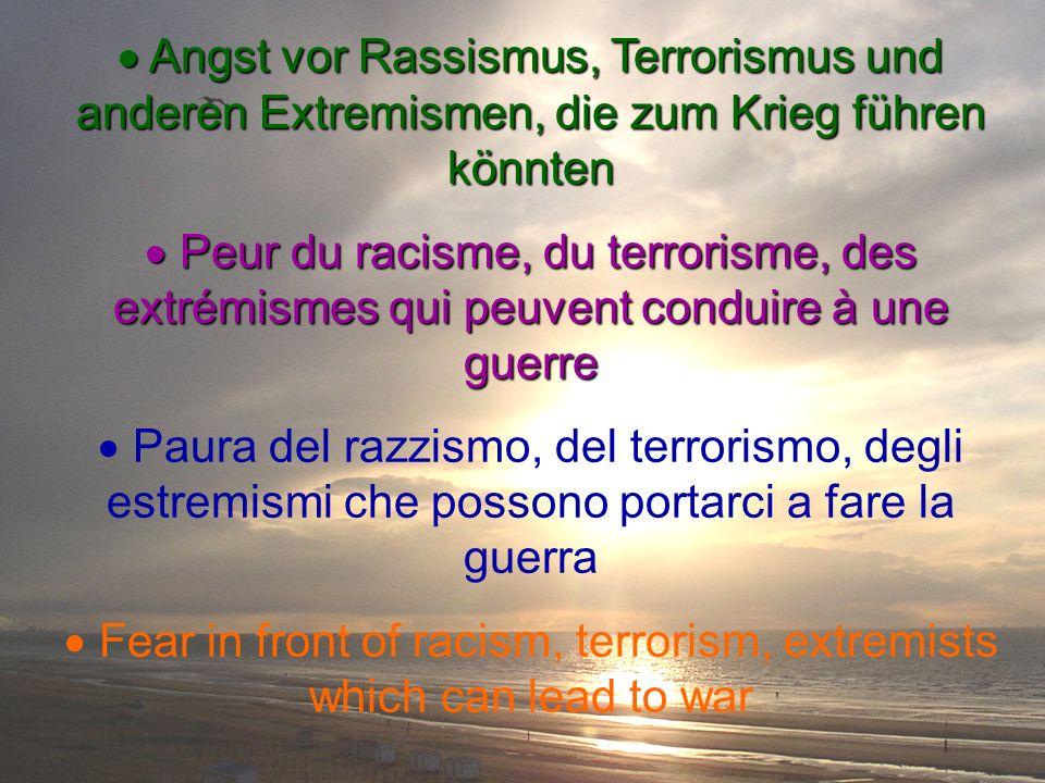 Angst vor Rassismus, Terrorismus und anderen Extremismen, die zum Krieg führen könnten Angst vor Rassismus, Terrorismus und anderen Extremismen, die zum Krieg führen könnten Peur du racisme, du terrorisme, des extrémismes qui peuvent conduire à une guerre Peur du racisme, du terrorisme, des extrémismes qui peuvent conduire à une guerre Paura del razzismo, del terrorismo, degli estremismi che possono portarci a fare la guerra Fear in front of racism, terrorism, extremists which can lead to war