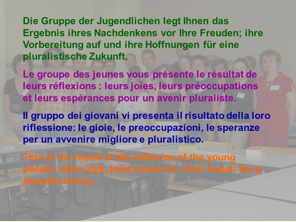 Die Gruppe der Jugendlichen legt Ihnen das Ergebnis ihres Nachdenkens vor Ihre Freuden; ihre Vorbereitung auf und ihre Hoffnungen für eine pluralistische Zukunft.