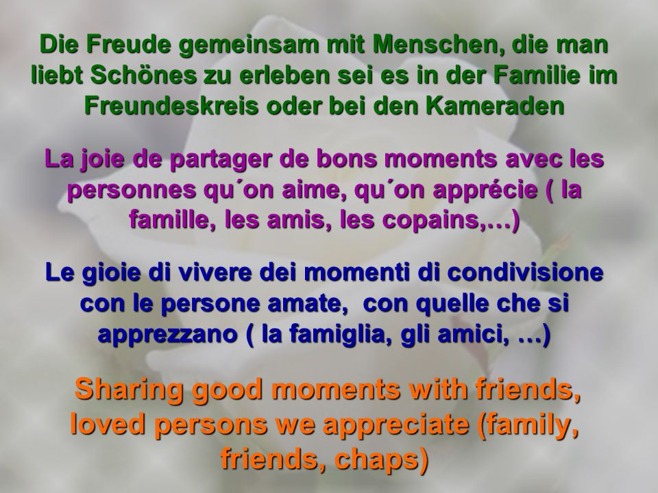 Die Freude gemeinsam mit Menschen, die man liebt Schönes zu erleben sei es in der Familie im Freundeskreis oder bei den Kameraden La joie de partager de bons moments avec les personnes qu´on aime, qu´on apprécie ( la famille, les amis, les copains,…) Le gioie di vivere dei momenti di condivisione con le persone amate, con quelle che si apprezzano ( la famiglia, gli amici, …) Sharing good moments with friends, loved persons we appreciate (family, friends, chaps) Sharing good moments with friends, loved persons we appreciate (family, friends, chaps)
