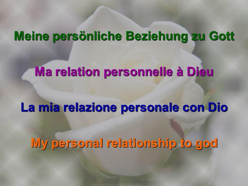 Meine persönliche Beziehung zu Gott Ma relation personnelle à Dieu La mia relazione personale con Dio My personal relationship to god