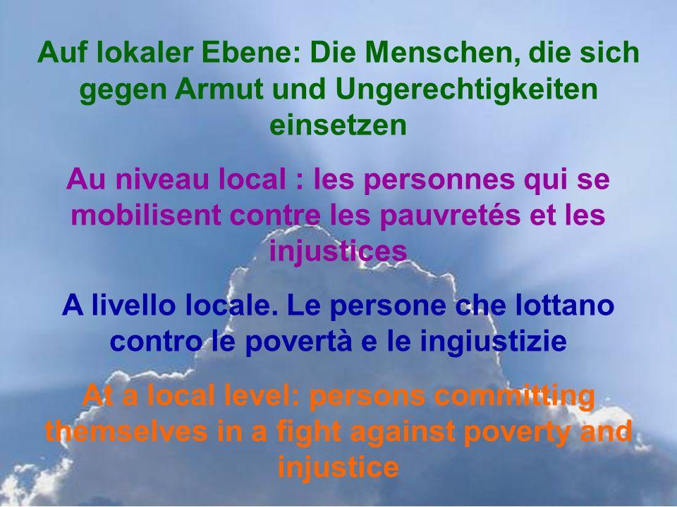 Auf lokaler Ebene: Die Menschen, die sich gegen Armut und Ungerechtigkeiten einsetzen Au niveau local : les personnes qui se mobilisent contre les pauvretés et les injustices A livello locale.