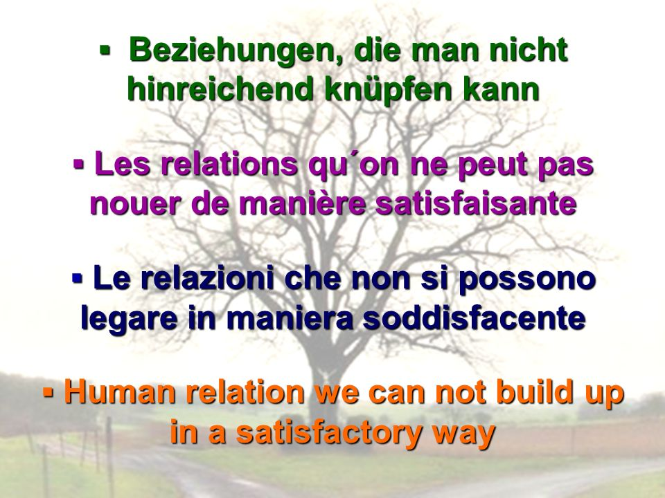 Beziehungen, die man nicht hinreichend knüpfen kann Beziehungen, die man nicht hinreichend knüpfen kann Les relations qu´on ne peut pas nouer de manière satisfaisante Les relations qu´on ne peut pas nouer de manière satisfaisante Le relazioni che non si possono legare in maniera soddisfacente Le relazioni che non si possono legare in maniera soddisfacente Human relation we can not build up in a satisfactory way Human relation we can not build up in a satisfactory way