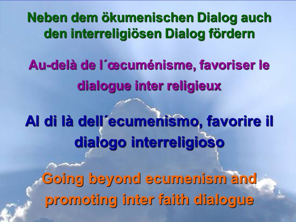 Neben dem ökumenischen Dialog auch den interreligiösen Dialog fördern Au-delà de l´œcuménisme, favoriser le dialogue inter religieux Al di là dell´ecumenismo, favorire il dialogo interreligioso Going beyond ecumenism and promoting inter faith dialogue