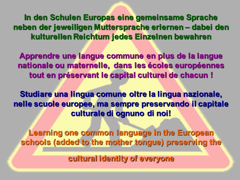 In den Schulen Europas eine gemeinsame Sprache neben der jeweiligen Muttersprache erlernen – dabei den kulturellen Reichtum jedes Einzelnen bewahren Apprendre une langue commune en plus de la langue nationale ou maternelle, dans les écoles européennes tout en préservant le capital culturel de chacun .