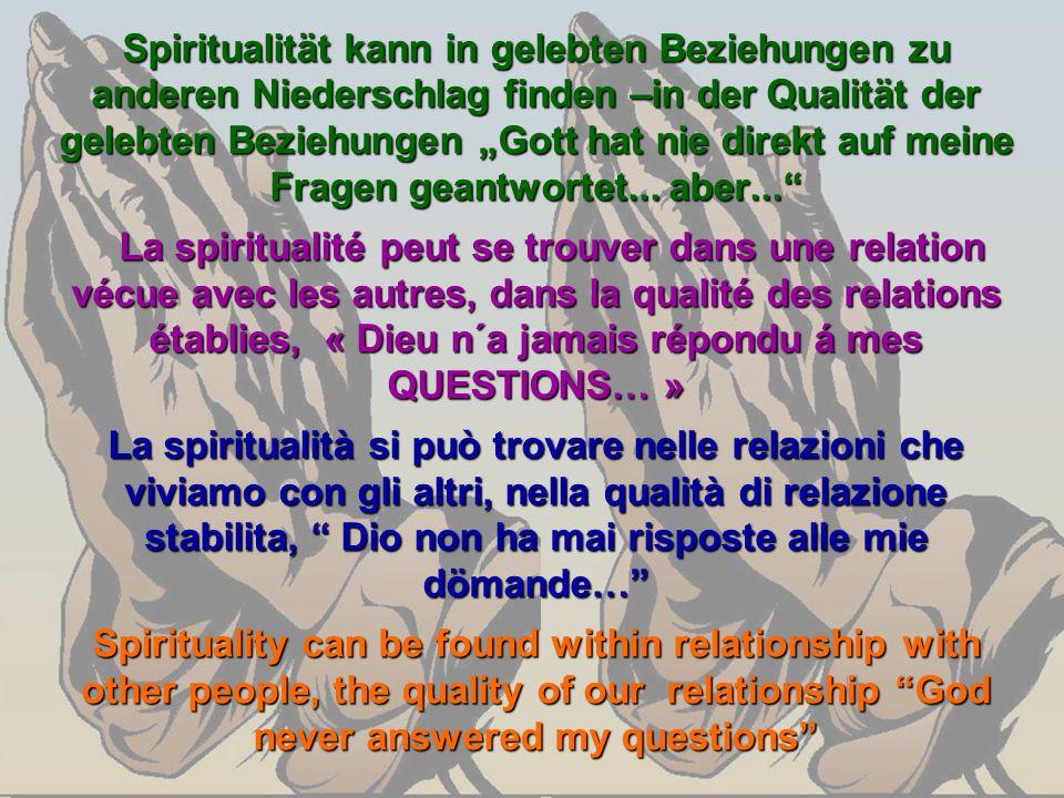Spiritualität kann in gelebten Beziehungen zu anderen Niederschlag finden –in der Qualität der gelebten Beziehungen Gott hat nie direkt auf meine Fragen geantwortet...