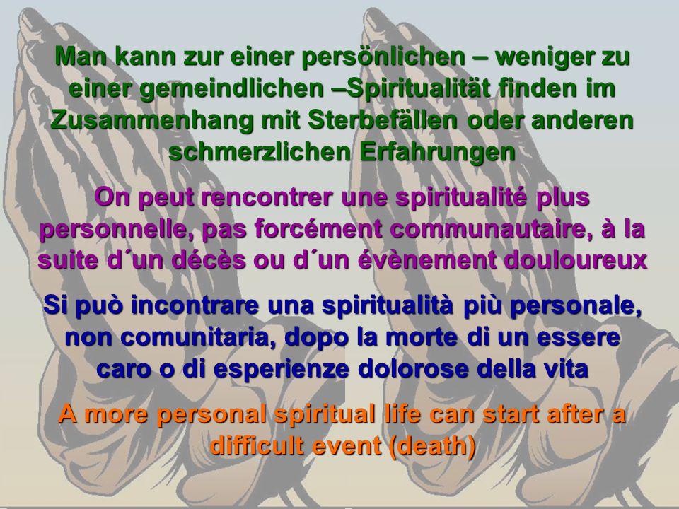 Man kann zur einer persönlichen – weniger zu einer gemeindlichen –Spiritualität finden im Zusammenhang mit Sterbefällen oder anderen schmerzlichen Erf