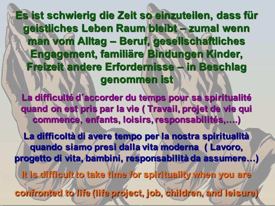 Es ist schwierig die Zeit so einzuteilen, dass für geistliches Leben Raum bleibt – zumal wenn man vom Alltag – Beruf, gesellschaftliches Engagement, f