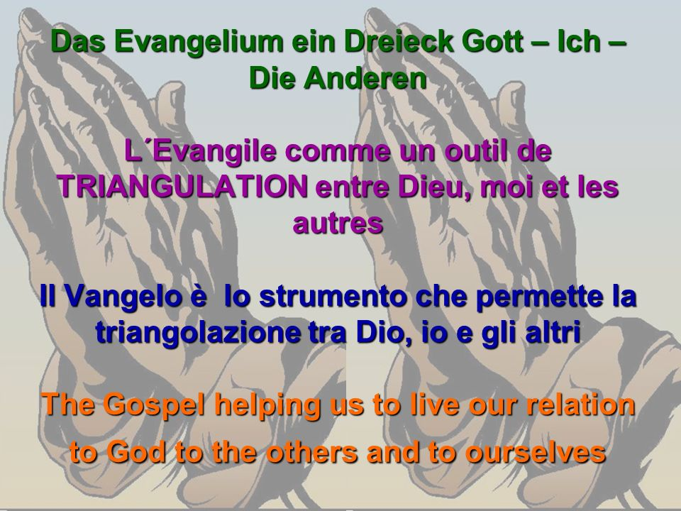Das Evangelium ein Dreieck Gott – Ich – Die Anderen L´Evangile comme un outil de TRIANGULATION entre Dieu, moi et les autres Il Vangelo è lo strumento che permette la triangolazione tra Dio, io e gli altri The Gospel helping us to live our relation to God to the others and to ourselves