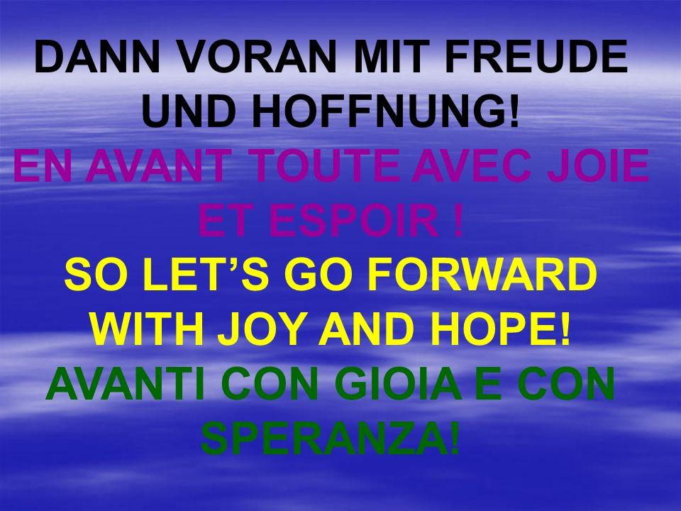 DANN VORAN MIT FREUDE UND HOFFNUNG! EN AVANT TOUTE AVEC JOIE ET ESPOIR ! SO LETS GO FORWARD WITH JOY AND HOPE! AVANTI CON GIOIA E CON SPERANZA!