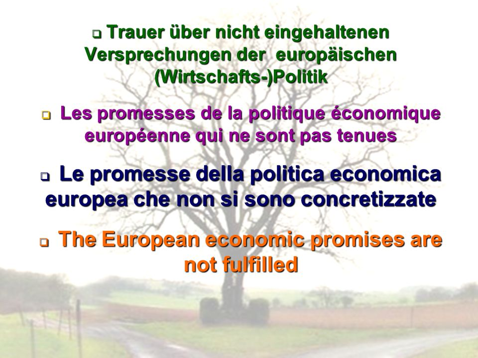 Trauer über nicht eingehaltenen Versprechungen der europäischen (Wirtschafts-)Politik Trauer über nicht eingehaltenen Versprechungen der europäischen (Wirtschafts-)Politik Les promesses de la politique économique européenne qui ne sont pas tenues Les promesses de la politique économique européenne qui ne sont pas tenues Le promesse della politica economica europea che non si sono concretizzate Le promesse della politica economica europea che non si sono concretizzate The European economic promises are not fulfilled The European economic promises are not fulfilled