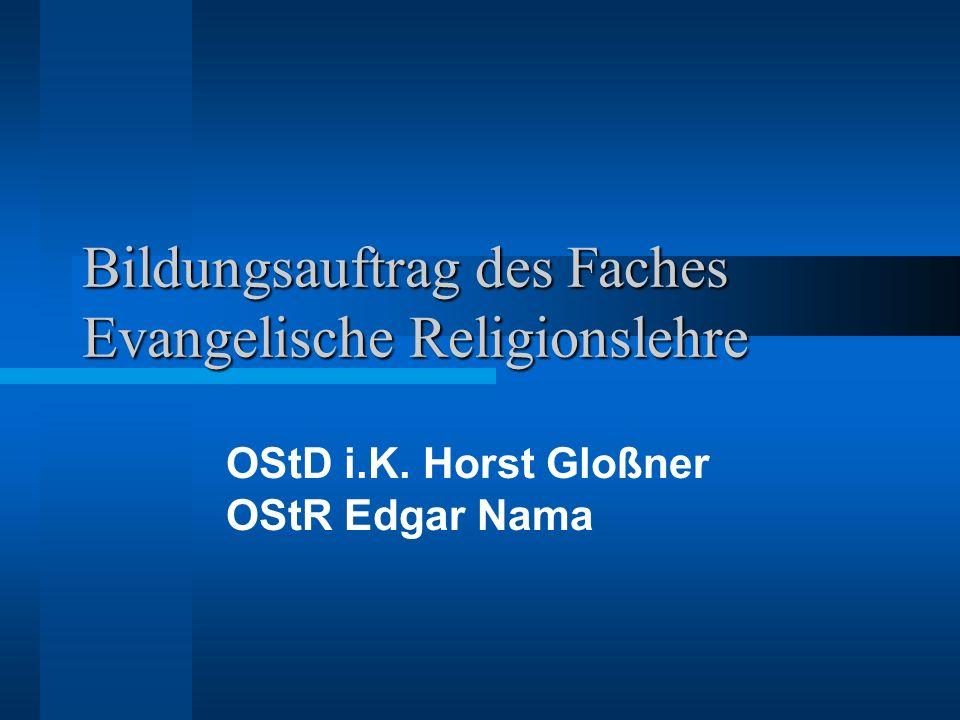 Bildungsauftrag des Faches Evangelische Religionslehre OStD i.K. Horst Gloßner OStR Edgar Nama