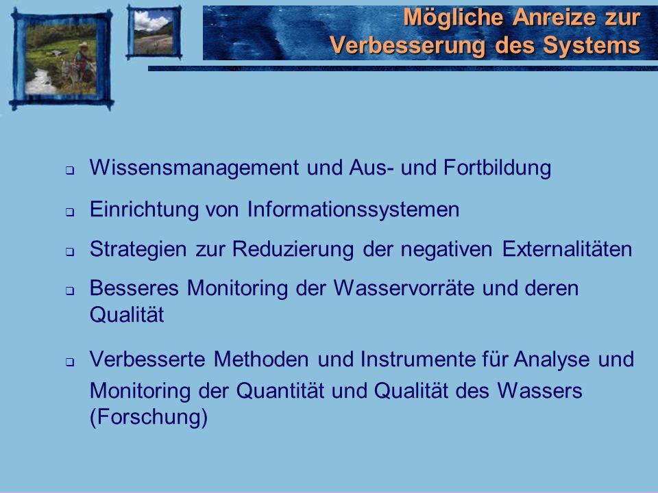 Wissensmanagement und Aus- und Fortbildung Einrichtung von Informationssystemen Strategien zur Reduzierung der negativen Externalitäten Besseres Monitoring der Wasservorräte und deren Qualität Verbesserte Methoden und Instrumente für Analyse und Monitoring der Quantität und Qualität des Wassers (Forschung) Mögliche Anreize zur Verbesserung des Systems