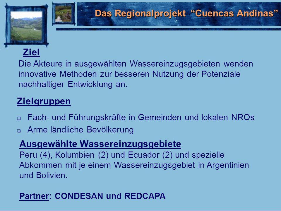 Das Regionalprojekt Cuencas Andinas Zielgruppen Fach- und Führungskräfte in Gemeinden und lokalen NROs Arme ländliche Bevölkerung Ziel Die Akteure in ausgewählten Wassereinzugsgebieten wenden innovative Methoden zur besseren Nutzung der Potenziale nachhaltiger Entwicklung an.