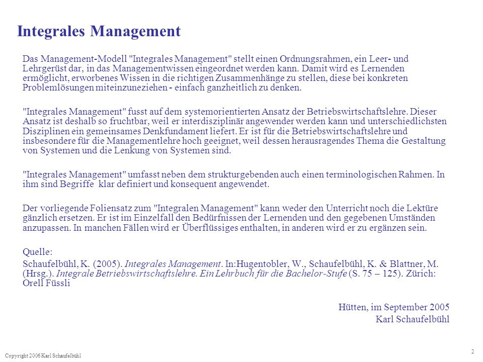 Copyright 2006 Karl Schaufelbühl 2 Integrales Management Das Management-Modell Integrales Management stellt einen Ordnungsrahmen, ein Leer- und Lehrgerüst dar, in das Managementwissen eingeordnet werden kann.