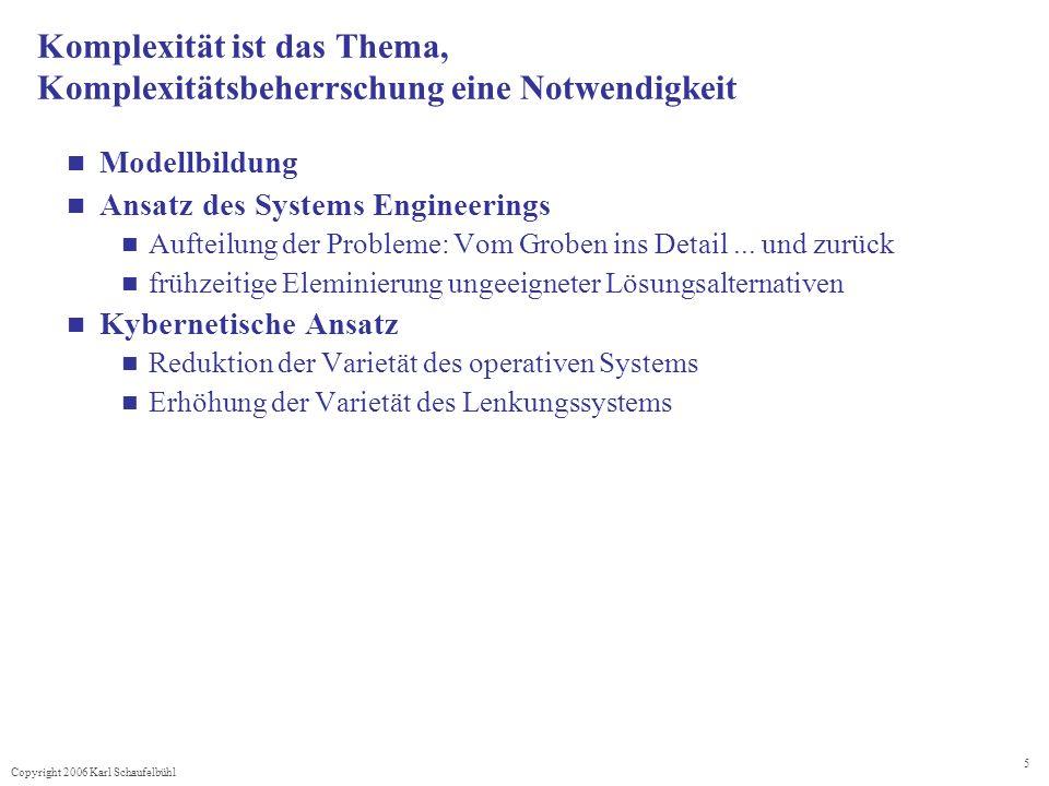 Copyright 2006 Karl Schaufelbühl 5 Komplexität ist das Thema, Komplexitätsbeherrschung eine Notwendigkeit Modellbildung Ansatz des Systems Engineerings Aufteilung der Probleme: Vom Groben ins Detail...