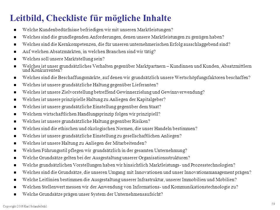 Copyright 2006 Karl Schaufelbühl 59 Leitbild, Checkliste für mögliche Inhalte Welche Kundenbedürfnisse befriedigen wir mit unseren Marktleistungen? We