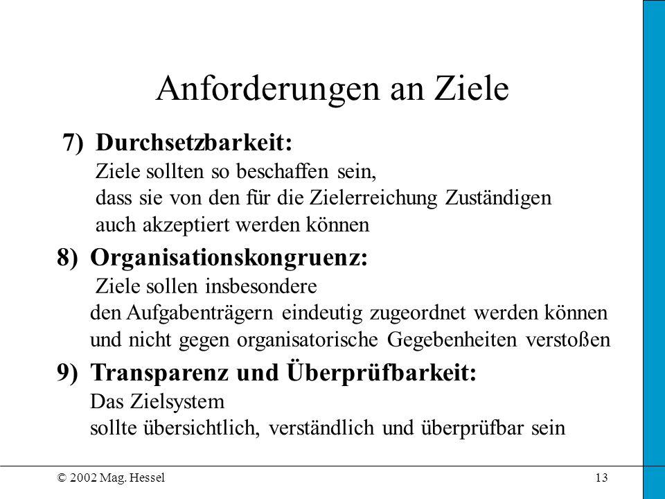 © 2002 Mag. Hessel13 Anforderungen an Ziele 7)Durchsetzbarkeit: Ziele sollten so beschaffen sein, dass sie von den für die Zielerreichung Zuständigen