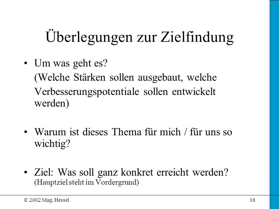 © 2002 Mag. Hessel16 Um was geht es? (Welche Stärken sollen ausgebaut, welche Verbesserungspotentiale sollen entwickelt werden) Warum ist dieses Thema