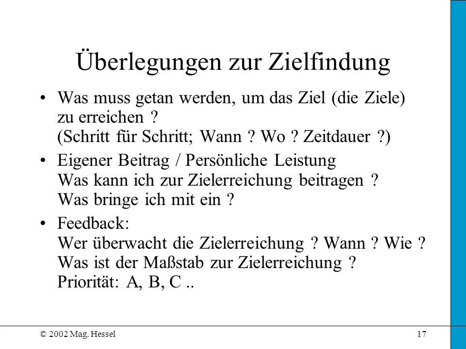 © 2002 Mag. Hessel17 Überlegungen zur Zielfindung Was muss getan werden, um das Ziel (die Ziele) zu erreichen ? (Schritt für Schritt; Wann ? Wo ? Zeit