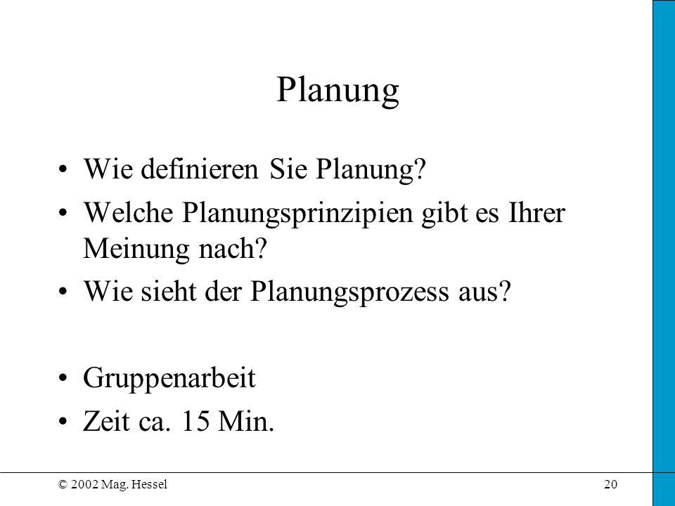 © 2002 Mag. Hessel20 Planung Wie definieren Sie Planung? Welche Planungsprinzipien gibt es Ihrer Meinung nach? Wie sieht der Planungsprozess aus? Grup