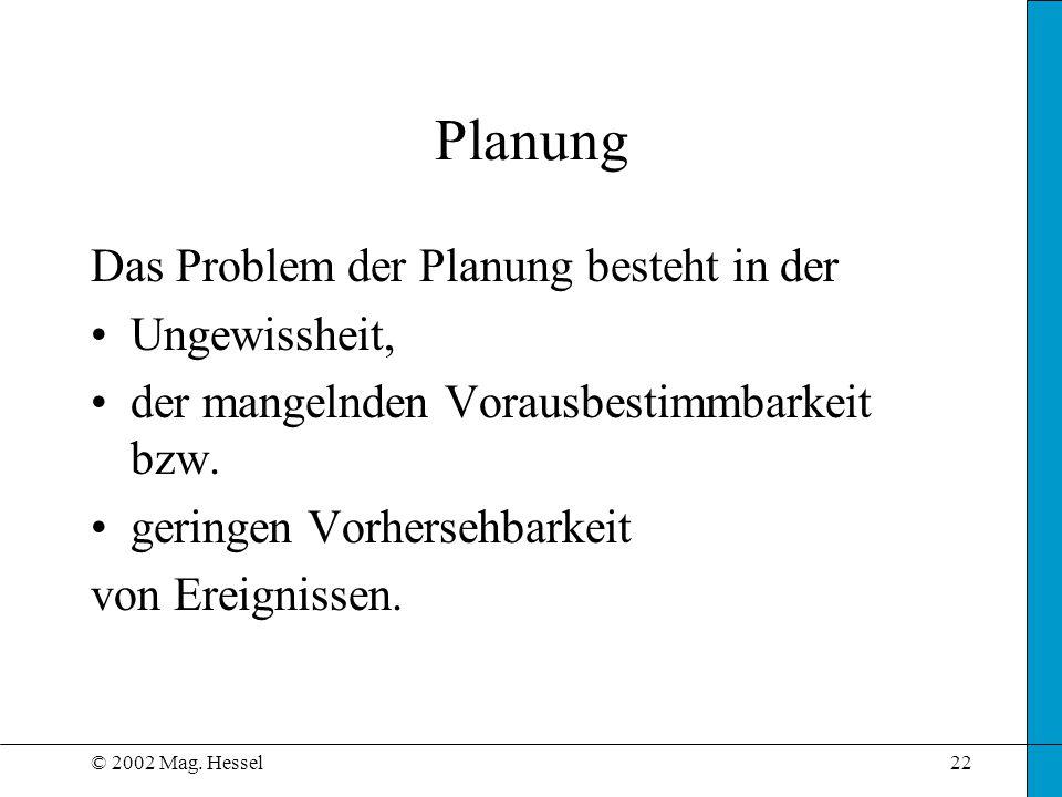 © 2002 Mag. Hessel22 Das Problem der Planung besteht in der Ungewissheit, der mangelnden Vorausbestimmbarkeit bzw. geringen Vorhersehbarkeit von Ereig