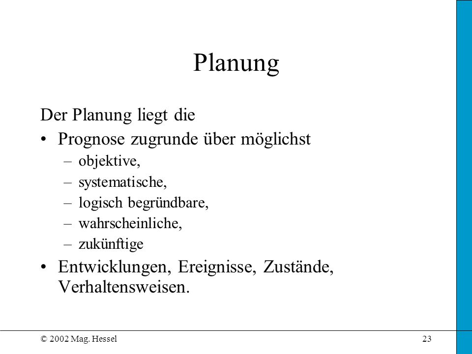 © 2002 Mag. Hessel23 Planung Der Planung liegt die Prognose zugrunde über möglichst –objektive, –systematische, –logisch begründbare, –wahrscheinliche