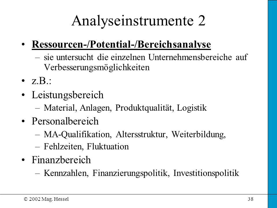 © 2002 Mag. Hessel38 Analyseinstrumente 2 Ressourcen-/Potential-/Bereichsanalyse –sie untersucht die einzelnen Unternehmensbereiche auf Verbesserungsm