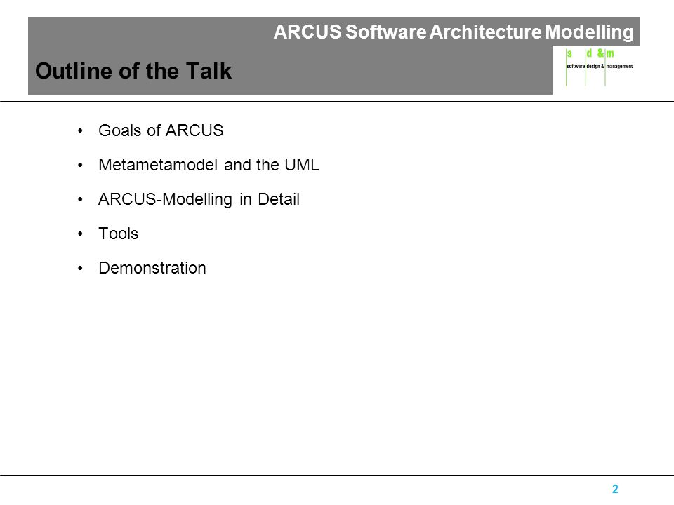 ARCUS Software Architecture Modelling 2 Outline of the Talk Goals of ARCUS Metametamodel and the UML ARCUS-Modelling in Detail Tools Demonstration