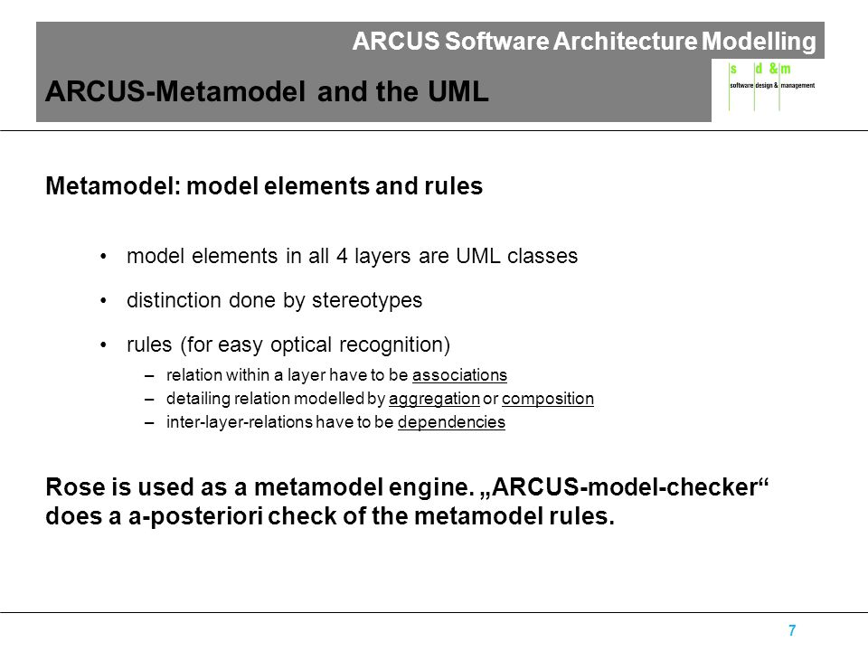 ARCUS Software Architecture Modelling 7 ARCUS-Metamodel and the UML Metamodel: model elements and rules model elements in all 4 layers are UML classes distinction done by stereotypes rules (for easy optical recognition) –relation within a layer have to be associations –detailing relation modelled by aggregation or composition –inter-layer-relations have to be dependencies Rose is used as a metamodel engine.