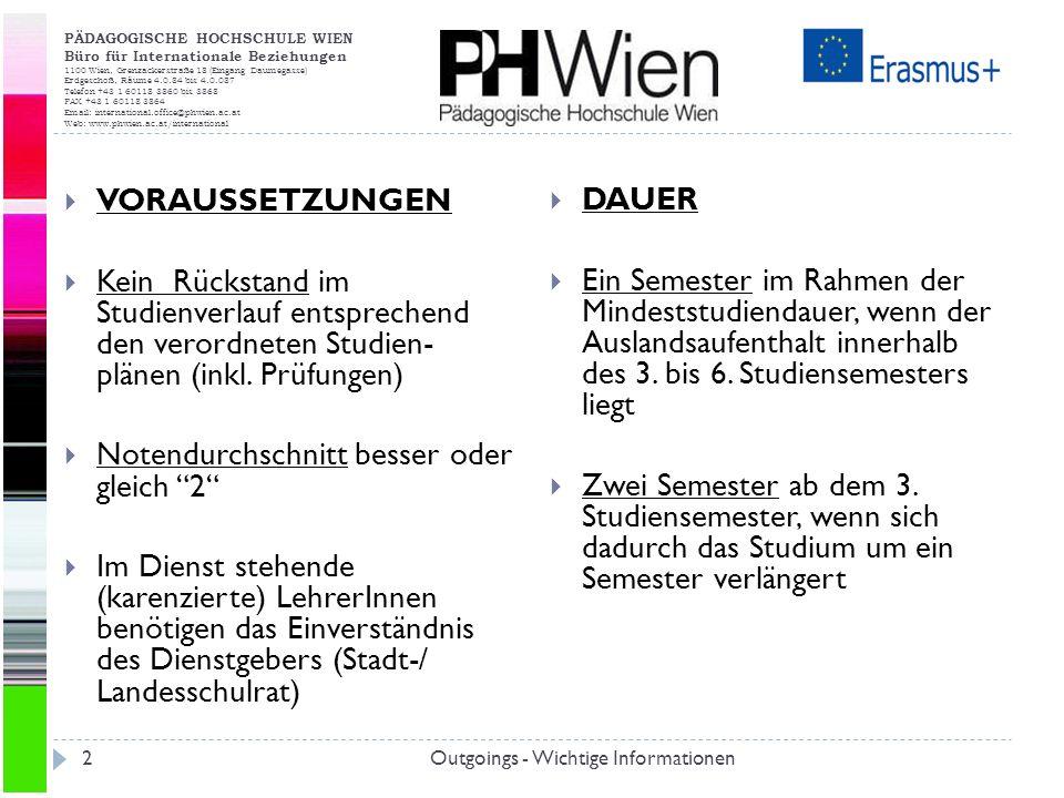 PÄDAGOGISCHE HOCHSCHULE WIEN Büro für Internationale Beziehungen 1100 Wien, Grenzackerstraße 18 (Eingang Daumegasse) Erdgeschoß, Räume 4.0.84 bis 4.0.087 Telefon +43 1 60118 3860 bis 3868 FAX +43 1 60118 3864 Email: international.office@phwien.ac.at Web: www.phwien.ac.at/international Outgoings - Wichtige Informationen2 VORAUSSETZUNGEN Kein Rückstand im Studienverlauf entsprechend den verordneten Studien- plänen (inkl.