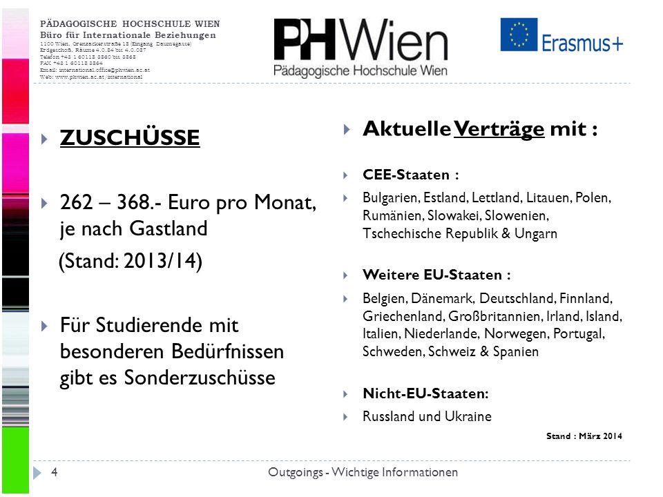 PÄDAGOGISCHE HOCHSCHULE WIEN Büro für Internationale Beziehungen 1100 Wien, Grenzackerstraße 18 (Eingang Daumegasse) Erdgeschoß, Räume 4.0.84 bis 4.0.087 Telefon +43 1 60118 3860 bis 3868 FAX +43 1 60118 3864 Email: international.office@phwien.ac.at Web: www.phwien.ac.at/international Outgoings - Wichtige Informationen4 ZUSCHÜSSE 262 – 368.- Euro pro Monat, je nach Gastland (Stand: 2013/14) Für Studierende mit besonderen Bedürfnissen gibt es Sonderzuschüsse Aktuelle Verträge mit : CEE-Staaten : Bulgarien, Estland, Lettland, Litauen, Polen, Rumänien, Slowakei, Slowenien, Tschechische Republik & Ungarn Weitere EU-Staaten : Belgien, Dänemark, Deutschland, Finnland, Griechenland, Großbritannien, Irland, Island, Italien, Niederlande, Norwegen, Portugal, Schweden, Schweiz & Spanien Nicht-EU-Staaten: Russland und Ukraine Stand : März 2014