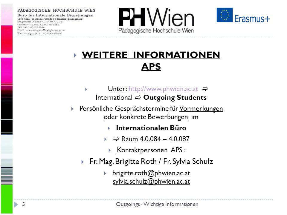 PÄDAGOGISCHE HOCHSCHULE WIEN Büro für Internationale Beziehungen 1100 Wien, Grenzackerstraße 18 (Eingang Daumegasse) Erdgeschoß, Räume 4.0.84 bis 4.0.087 Telefon +43 1 60118 3860 bis 3868 FAX +43 1 60118 3864 Email: international.office@phwien.ac.at Web: www.phwien.ac.at/international Outgoings - Wichtige Informationen5 WEITERE INFORMATIONEN APS Unter: http://www.phwien.ac.at International Outgoing Studentshttp://www.phwien.ac.at Persönliche Gesprächstermine für Vormerkungen oder konkrete Bewerbungen im Internationalen Büro Raum 4.0.084 – 4.0.087 Kontaktpersonen APS : Fr.