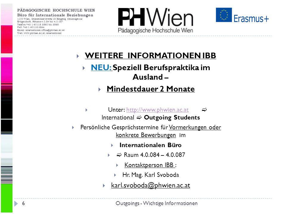 PÄDAGOGISCHE HOCHSCHULE WIEN Büro für Internationale Beziehungen 1100 Wien, Grenzackerstraße 18 (Eingang Daumegasse) Erdgeschoß, Räume 4.0.84 bis 4.0.087 Telefon +43 1 60118 3860 bis 3868 FAX +43 1 60118 3864 Email: international.office@phwien.ac.at Web: www.phwien.ac.at/international Outgoings - Wichtige Informationen6 WEITERE INFORMATIONEN IBB NEU: Speziell Berufspraktika im Ausland – Mindestdauer 2 Monate Unter: http://www.phwien.ac.at International Outgoing Studentshttp://www.phwien.ac.at Persönliche Gesprächstermine für Vormerkungen oder konkrete Bewerbungen im Internationalen Büro Raum 4.0.084 – 4.0.087 Kontaktperson IBB : Hr.