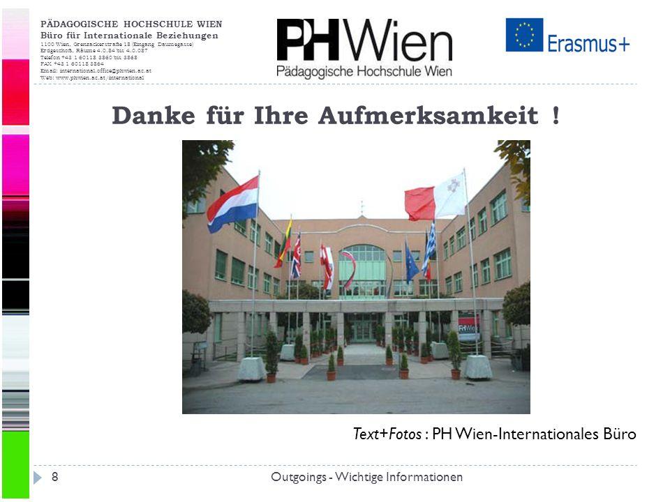 PÄDAGOGISCHE HOCHSCHULE WIEN Büro für Internationale Beziehungen 1100 Wien, Grenzackerstraße 18 (Eingang Daumegasse) Erdgeschoß, Räume 4.0.84 bis 4.0.087 Telefon +43 1 60118 3860 bis 3868 FAX +43 1 60118 3864 Email: international.office@phwien.ac.at Web: www.phwien.ac.at/international Outgoings - Wichtige Informationen8 Danke für Ihre Aufmerksamkeit .