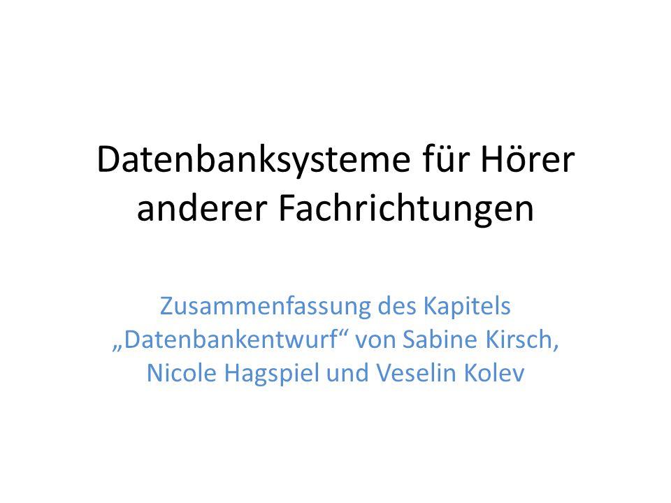 Datenbanksysteme für Hörer anderer Fachrichtungen Zusammenfassung des Kapitels Datenbankentwurf von Sabine Kirsch, Nicole Hagspiel und Veselin Kolev