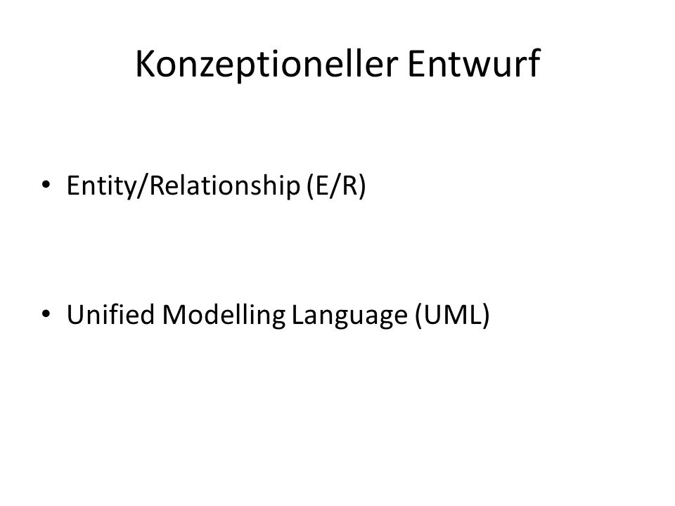 Konzeptioneller Entwurf Entity/Relationship (E/R) Unified Modelling Language (UML)