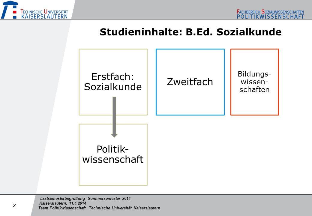 Erstsemesterbegrüßung Sommersemester 2014 Kaiserslautern, 11.4.2014 Team Politikwissenschaft, Technische Universität Kaiserslautern Empfohlener Studienverlauf: B.Ed.