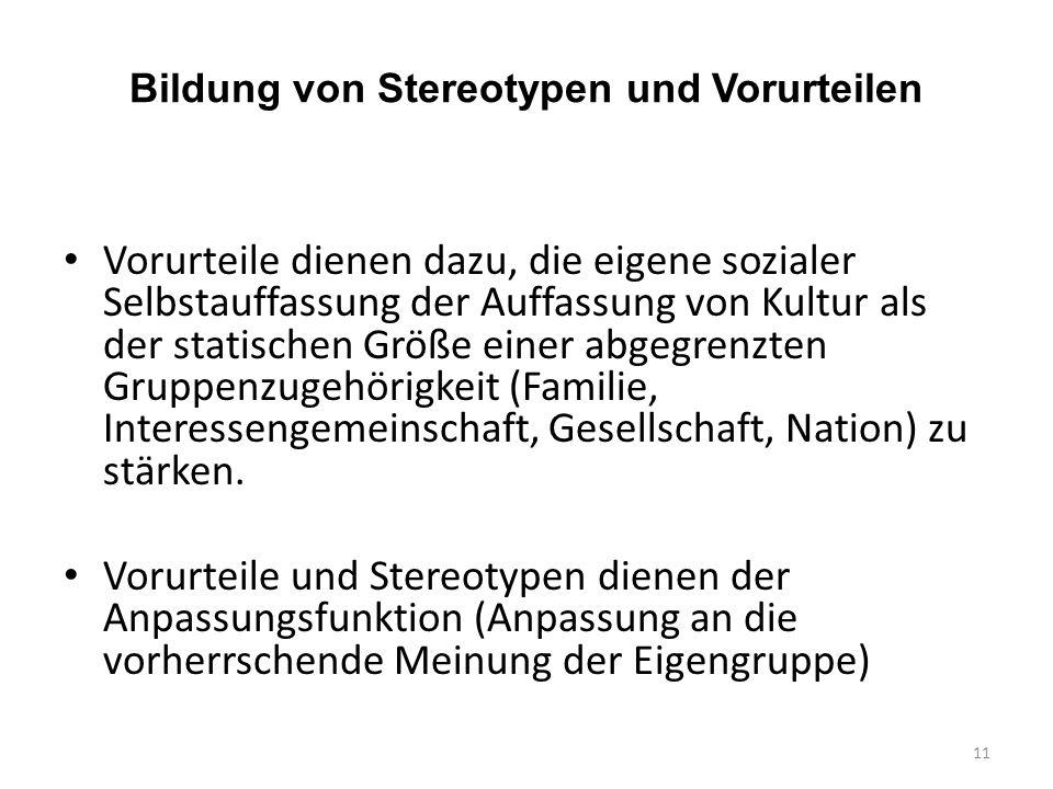 Bildung von Stereotypen und Vorurteilen Vorurteile dienen dazu, die eigene sozialer Selbstauffassung der Auffassung von Kultur als der statischen Größe einer abgegrenzten Gruppenzugehörigkeit (Familie, Interessengemeinschaft, Gesellschaft, Nation) zu stärken.
