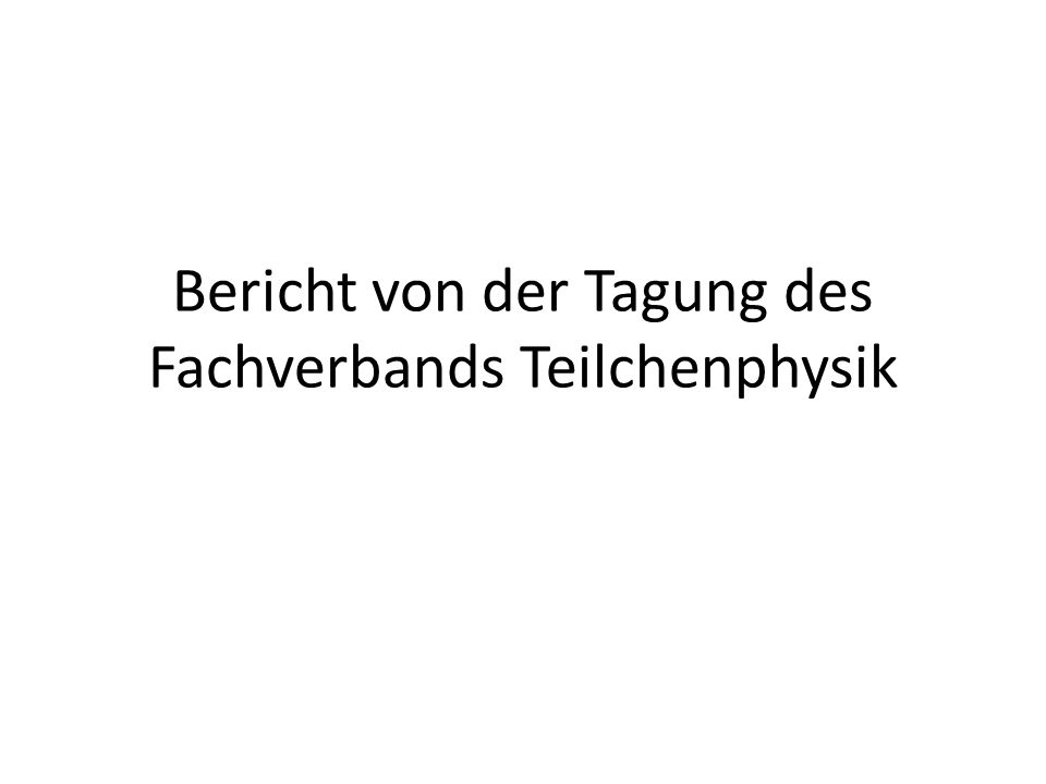 Bericht von der Tagung des Fachverbands Teilchenphysik