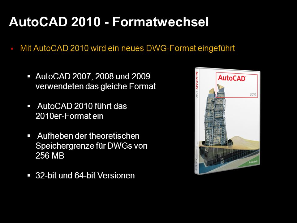AutoCAD 2010 - Formatwechsel Mit AutoCAD 2010 wird ein neues DWG-Format eingeführt AutoCAD 2007, 2008 und 2009 verwendeten das gleiche Format AutoCAD 2010 führt das 2010er-Format ein Aufheben der theoretischen Speichergrenze für DWGs von 256 MB 32-bit und 64-bit Versionen