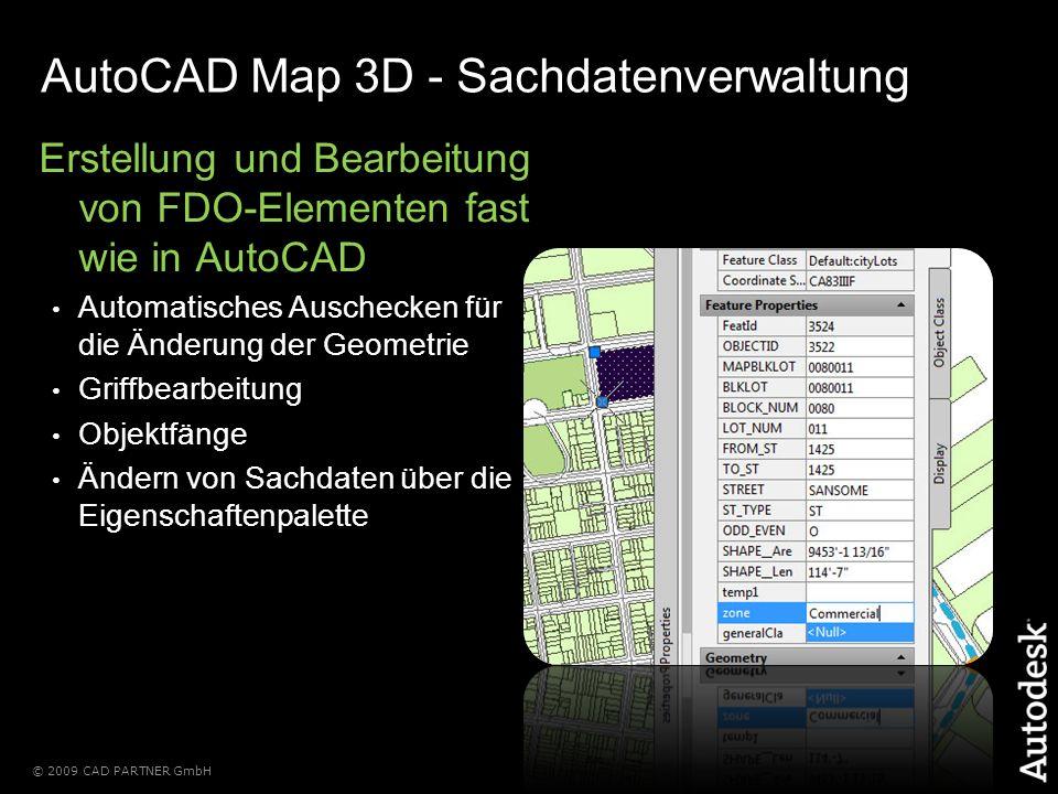 © 2009 CAD PARTNER GmbH AutoCAD Map 3D - Sachdatenverwaltung Erstellung und Bearbeitung von FDO-Elementen fast wie in AutoCAD Automatisches Auschecken für die Änderung der Geometrie Griffbearbeitung Objektfänge Ändern von Sachdaten über die Eigenschaftenpalette